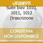 Suite bwv 1010, 1011, 1012 (trascrizione cd musicale di Johann Sebastian Bach