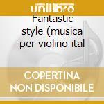 Fantastic style (musica per violino ital cd musicale