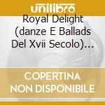 Royal delight (danze e ballads del xvii cd musicale