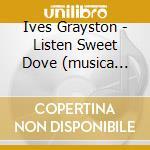 Listen sweet dove (musica corale) cd musicale di Grasyson Ives