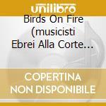 Birds on fire (musicisti ebrei alla cort cd musicale