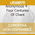 FOUR CENTURIES OF CHANT                   cd musicale di ANONYMOUS 4