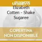 Shake sugaree cd musicale di Elizabeth Cotten