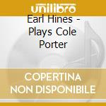 Earl Hines-Piano - Earl Hines Plays Cole Porter cd musicale di Earl Hines