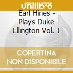 Earl Hines-Piano - Earl Hines Plays Duke Ellington Vol. I cd musicale di Earl Hines