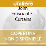 CURTAINS cd musicale di FRUSCIANTE JOHN