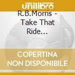 Take that ride... - cd musicale di R.b.morris