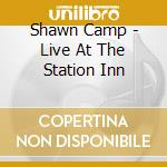 Shawn Camp - Live At The Station Inn cd musicale di Camp Shawn