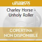 UNHOLY ROLLER cd musicale di Horse Charley