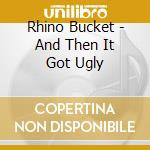 CD - RHINO BUCKET - AND THEN IT GOT UGLY cd musicale di Bucket Rhino