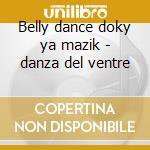 Belly dance doky ya mazik - danza del ventre cd musicale di Artisti Vari