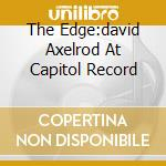 THE EDGE:DAVID AXELROD AT CAPITOL RECORD cd musicale di AXELROD DAVID