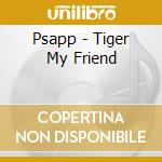 TIGER, MY FRIEND                          cd musicale di PSAPP