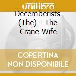 Decemberists,the - The Crane Wife cd musicale di DECEMBERISTS