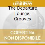 THE DEPARTURE LOUNGE: GROOVES cd musicale di ARTISTI VARI