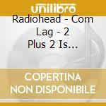 COM LAG: 2+2=5 cd musicale di RADIOHEAD