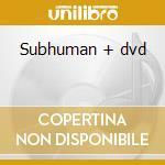 Subhuman + dvd cd musicale