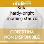 Bella hardy-bright morning star cd cd musicale di Bella Hardy