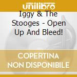 Iggy & The Stooges - Open Up And Bleed! cd musicale di IGGY & THE STOOGES