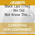 WE DID NOT KNOW THE FOREST SPIRIT MADE T  cd musicale di Lips Black
