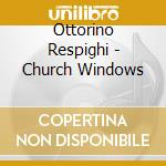 Church windows cd musicale di Respighi