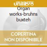 Organ works-bruhns buxteh cd musicale di Buxtehude