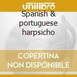 Spanish & portuguese harpsicho cd musicale di Artisti Vari