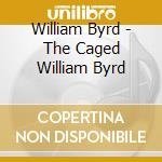 Caged byrd, the cd musicale di William Byrd