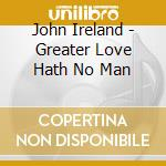 London Sym Or & Chorus/Hickox - Ireland/Greater Love Hath No Man cd musicale di Ireland