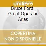 Ford Bruce - Philharmonia Orchestra - Parry David - Great Operatic Arias cd musicale di Artisti Vari