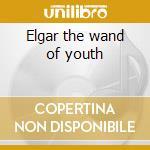 Elgar the wand of youth cd musicale di Artisti Vari