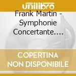 Martin, Frank - Symphonie Concertante. Passacaille cd musicale di Martin Greg