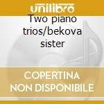 Two piano trios/bekova sister cd musicale di Alexan Gretchaninoff