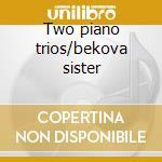 Two piano trios/bekova sister cd musicale di Alexan Gretchaninoff