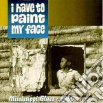 I have to paint my face - cd musicale di Blues Mississippi