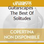GUITARSCAPES - THE BEST OF SOLITUDES      cd musicale di Artisti Vari