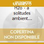 H2o - a solitudes ambient experience cd musicale di Chris Phillips