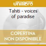 Tahiti - voices of paradise cd musicale di Daniel May