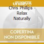 RELAX NATURALLY                           cd musicale di Chris Phillips
