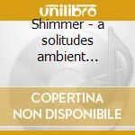 Shimmer - a solitudes ambient experience cd musicale di Kostas Filippeos