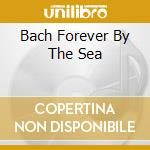 BACH FOREVER BY THE SEA                   cd musicale di Howard Baer
