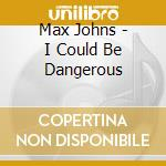 I could be dangerous - cd musicale di Johns Max