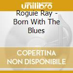Born with the blues - cd musicale di Ray Roguie