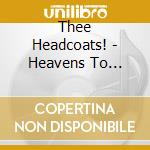 Thee Headcoats! - Heavens To Murgatroyd, Even! cd musicale di Headcoats! Thee