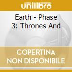 PHASE 3 - THRONES AND DOMINIONS           cd musicale di EARTH