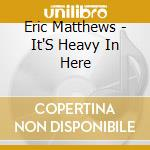 It's heavy in here cd musicale di Eric Matthews