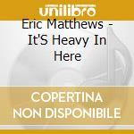 It's heavy in here cd musicale di Eric Matthews