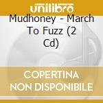 MARCH TO FUZZ                             cd musicale di MUDHONEY