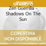 Zen Guerrilla - Shadows On The Sun cd musicale di Guerrilla Zen