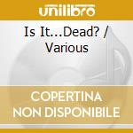 IS IT...DEAD?                             cd musicale di ARTISTI VARI
